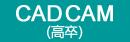 CAD CAM(高卒)